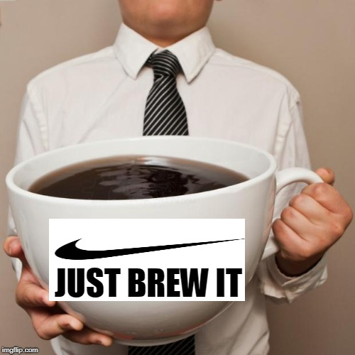 giant coffee | JUST BREW IT | image tagged in giant coffee | made w/ Imgflip meme maker
