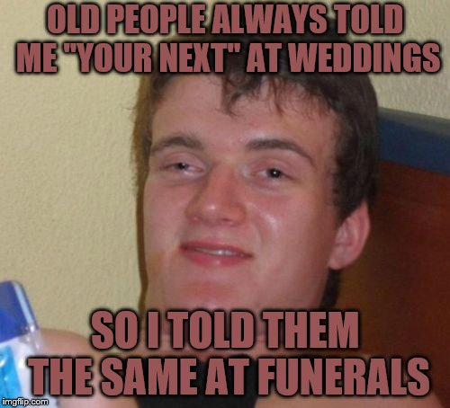 "10 Guy | OLD PEOPLE ALWAYS TOLD ME ""YOUR NEXT"" AT WEDDINGS SO I TOLD THEM THE SAME AT FUNERALS 