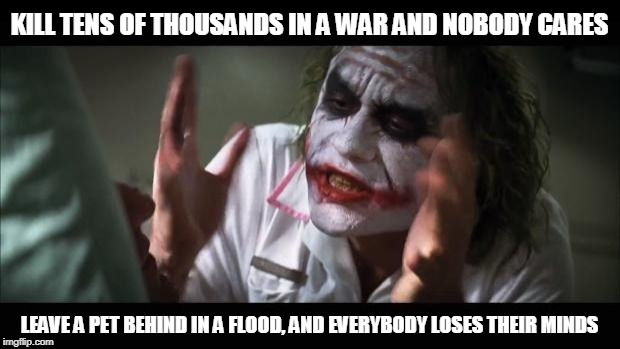 And everybody loses their minds | KILL TENS OF THOUSANDS IN A WAR AND NOBODY CARES LEAVE A PET BEHIND IN A FLOOD, AND EVERYBODY LOSES THEIR MINDS | image tagged in memes,and everybody loses their minds,hurricane florence,hurricane,flooding,pets | made w/ Imgflip meme maker