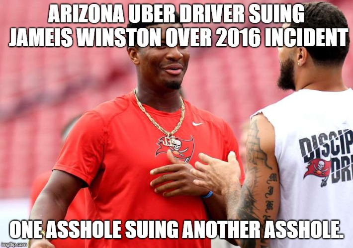 Arizona Uber driver suing Jameis Winston over 2016 incident | ARIZONA UBER DRIVER SUING JAMEIS WINSTON OVER 2016 INCIDENT ONE ASSHOLE SUING ANOTHER ASSHOLE. | image tagged in jameis,winston,asshole,uber,driver | made w/ Imgflip meme maker