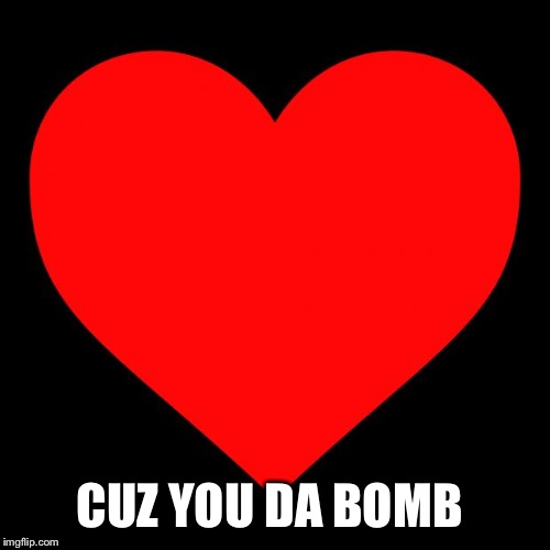 Heart | CUZ YOU DA BOMB | image tagged in heart | made w/ Imgflip meme maker