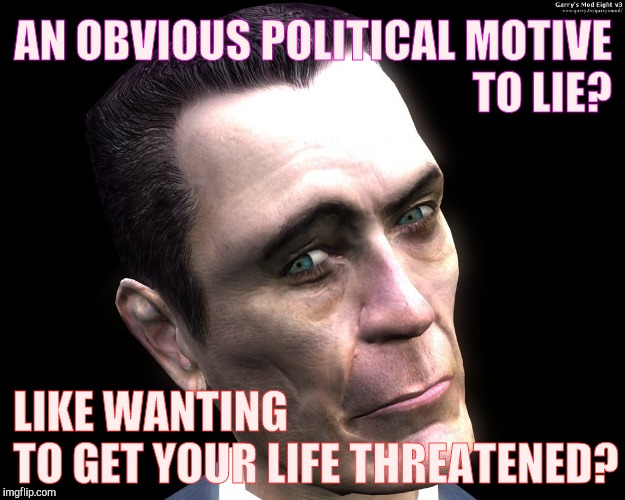 G-Man from Half-Life | AN OBVIOUS POLITICAL MOTIVE TO LIE? LIKE WANTING           TO GET YOUR LIFE THREATENED? | image tagged in half-life's g-man from the creepy gallery of vagabondsoufflé  | made w/ Imgflip meme maker