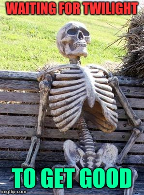 never gonna happen | WAITING FOR TWILIGHT TO GET GOOD | image tagged in memes,waiting skeleton,twilight,funny,waiting,true | made w/ Imgflip meme maker