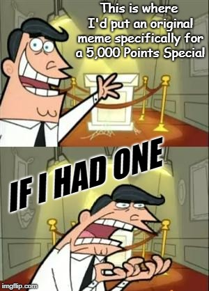 5,000 Points. How did this happen? | This is where I'd put an original meme specifically for a 5,000 Points Special IF I HAD ONE | image tagged in memes,this is where i'd put my trophy if i had one,imgflip points,thank you,special,please forgive me | made w/ Imgflip meme maker