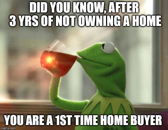 But Thats None Of My Business (Neutral) | DID YOU KNOW, AFTER 3 YRS OF NOT OWNING A HOME YOU ARE A 1ST TIME HOME BUYER | image tagged in memes,but thats none of my business neutral | made w/ Imgflip meme maker