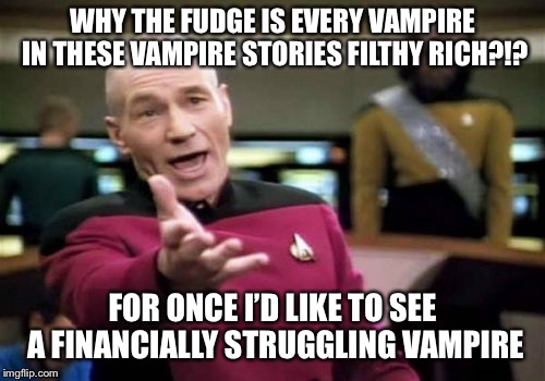Picard Wtf Meme | WHY THE FUDGE IS EVERY VAMPIRE IN THESE VAMPIRE STORIES FILTHY RICH?!? FOR ONCE I'D LIKE TO SEE A FINANCIALLY STRUGGLING VAMPIRE | image tagged in memes,picard wtf | made w/ Imgflip meme maker