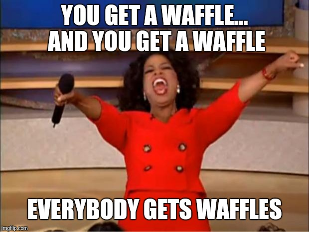 Oprah You Get A | YOU GET A WAFFLE... AND YOU GET A WAFFLE EVERYBODY GETS WAFFLES | image tagged in memes,oprah you get a | made w/ Imgflip meme maker