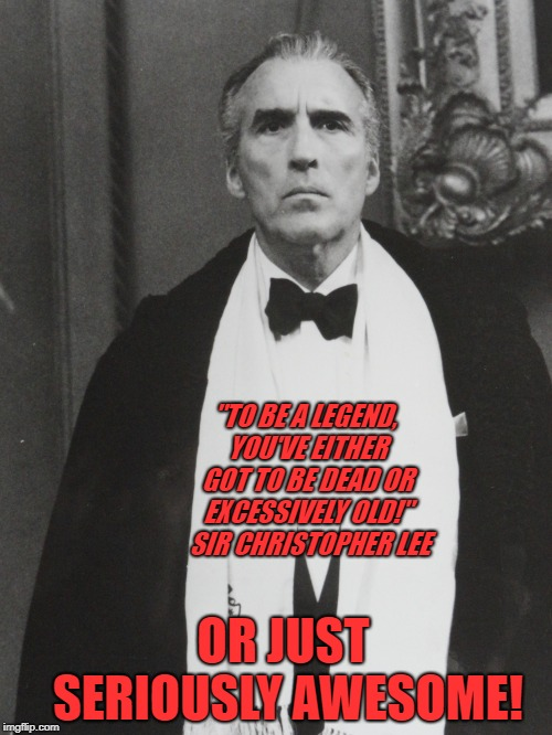 "Sir Christopher Lee | ""TO BE A LEGEND, YOU'VE EITHER GOT TO BE DEAD OR EXCESSIVELY OLD!""  SIR CHRISTOPHER LEE OR JUST SERIOUSLY AWESOME! 