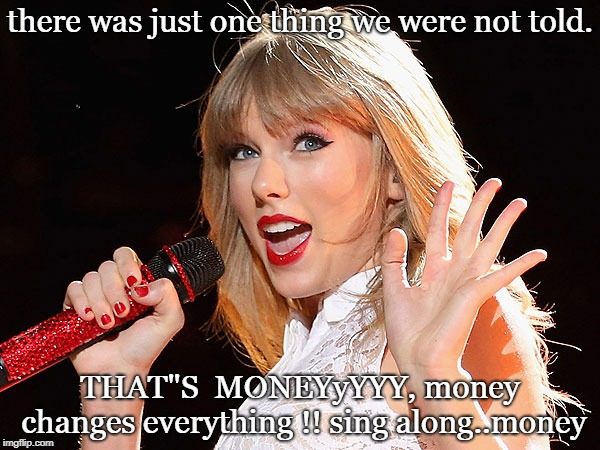 "brains cyndi or  swifty all know that money changes everything,sing along... | there was just one thing we were not told. THAT""S  MONEYyYYY, money changes everything !! sing along..money 
