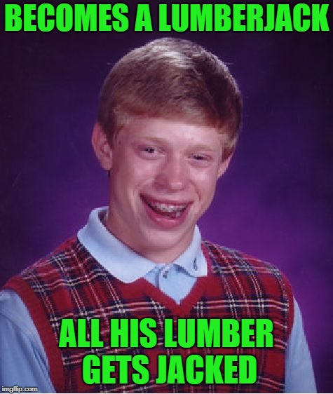 Bad Luck Brian Meme | BECOMES A LUMBERJACK ALL HIS LUMBER GETS JACKED | image tagged in memes,bad luck brian | made w/ Imgflip meme maker