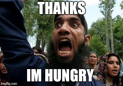 Angry Muslim | THANKS IM HUNGRY | image tagged in angry muslim | made w/ Imgflip meme maker