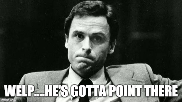 Ted bundy | WELP....HE'S GOTTA POINT THERE | image tagged in ted bundy | made w/ Imgflip meme maker