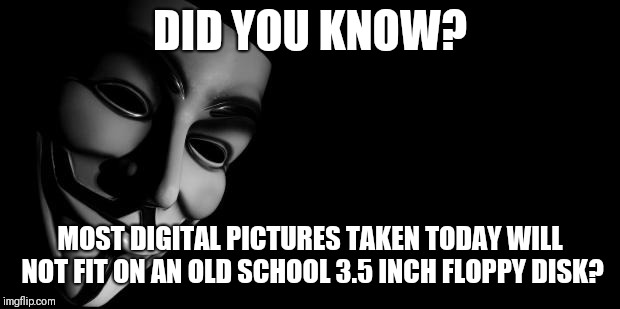 Did you know? | DID YOU KNOW? MOST DIGITAL PICTURES TAKEN TODAY WILL NOT FIT ON AN OLD SCHOOL 3.5 INCH FLOPPY DISK? | image tagged in anonymous,pictures,floppy disk | made w/ Imgflip meme maker