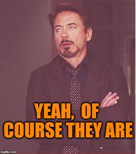 Face You Make Robert Downey Jr Meme | YEAH,  OF COURSE THEY ARE | image tagged in memes,face you make robert downey jr | made w/ Imgflip meme maker