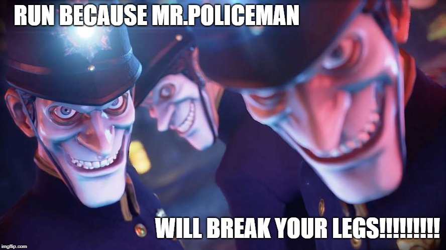 mr.policeman will break your legs | RUN BECAUSE MR.POLICEMAN WILL BREAK YOUR LEGS!!!!!!!!! | image tagged in we happy few,bobby,memes,police | made w/ Imgflip meme maker