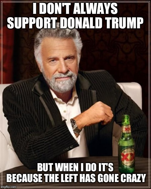 The Most Interesting Man In The World Meme | I DON'T ALWAYS SUPPORT DONALD TRUMP BUT WHEN I DO IT'S BECAUSE THE LEFT HAS GONE CRAZY | image tagged in memes,the most interesting man in the world | made w/ Imgflip meme maker