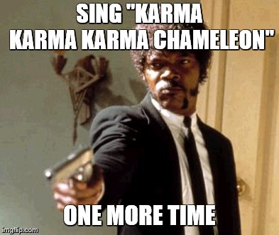 "Say That Again I Dare You Meme | SING ""KARMA KARMA KARMA CHAMELEON"" ONE MORE TIME 
