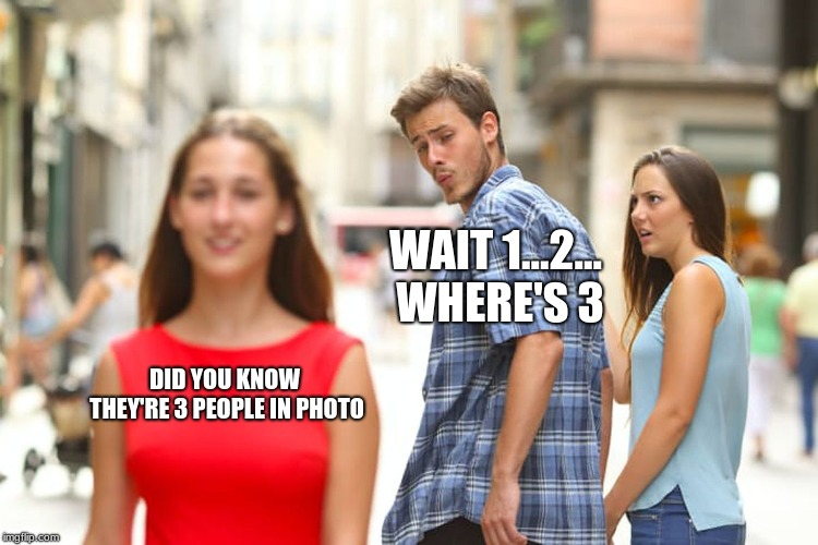 Distracted Boyfriend |  WAIT 1...2... WHERE'S 3; DID YOU KNOW THEY'RE 3 PEOPLE IN PHOTO | image tagged in memes,distracted boyfriend | made w/ Imgflip meme maker