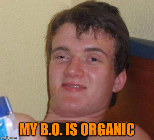 10 Guy | MY B.O. IS ORGANIC | image tagged in memes,10 guy | made w/ Imgflip meme maker
