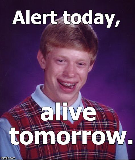 Bad Luck Brian pays attention to his own public service announcement and lives another day. To screw up later.  | Alert today, alive tomorrow. | image tagged in bad luck brian,psa,serious,so i guess you can say things are getting pretty serious,right,douglie | made w/ Imgflip meme maker