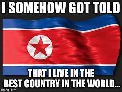 North Korea is the best country | I SOMEHOW GOT TOLD THAT I LIVE IN THE BEST COUNTRY IN THE WORLD... | image tagged in north korea,north korea internet,best | made w/ Imgflip meme maker