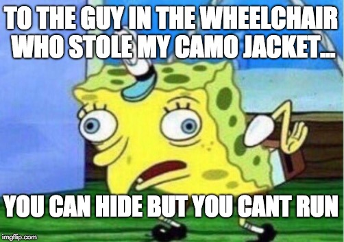 Mocking Spongebob Meme | TO THE GUY IN THE WHEELCHAIR WHO STOLE MY CAMO JACKET... YOU CAN HIDE BUT YOU CANT RUN | image tagged in memes,mocking spongebob | made w/ Imgflip meme maker