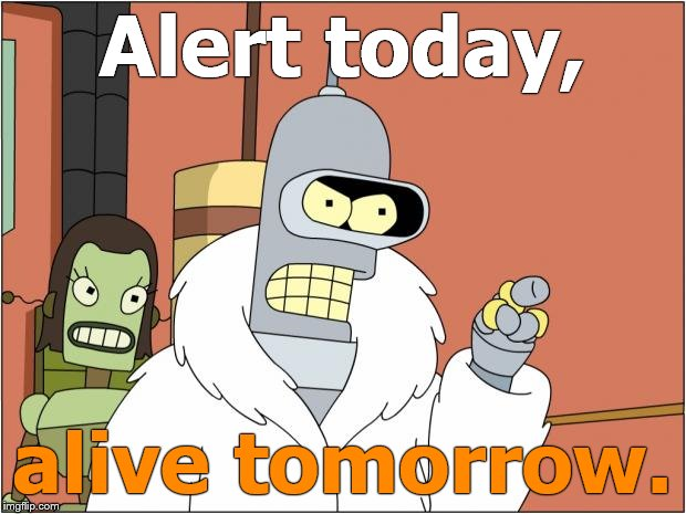 Bender delivers a public safety announcement through clenched teeth (as usual). That means he's serious, right? | Alert today, alive tomorrow. | image tagged in bender,psa,serious,so i guess you can say things are getting pretty serious,right,douglie | made w/ Imgflip meme maker
