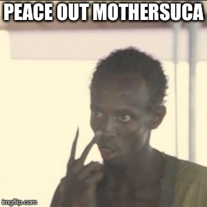 Look At Me | PEACE OUT MOTHERSUCA | image tagged in memes,look at me | made w/ Imgflip meme maker