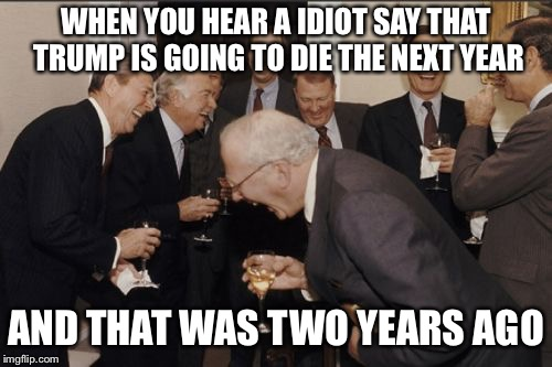 Laughing Men In Suits Meme | WHEN YOU HEAR A IDIOT SAY THAT TRUMP IS GOING TO DIE THE NEXT YEAR AND THAT WAS TWO YEARS AGO | image tagged in memes,laughing men in suits | made w/ Imgflip meme maker