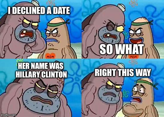 Welcome to the Salty Spitoon | I DECLINED A DATE SO WHAT HER NAME WAS HILLARY CLINTON RIGHT THIS WAY | image tagged in welcome to the salty spitoon,hillary clinton | made w/ Imgflip meme maker
