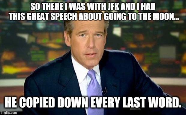 Brian Williams Was There | SO THERE I WAS WITH JFK AND I HAD THIS GREAT SPEECH ABOUT GOING TO THE MOON... HE COPIED DOWN EVERY LAST WORD. | image tagged in memes,brian williams was there | made w/ Imgflip meme maker