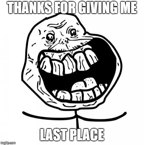 Forever Alone Happy Meme | THANKS FOR GIVING ME LAST PLACE | image tagged in memes,forever alone happy | made w/ Imgflip meme maker