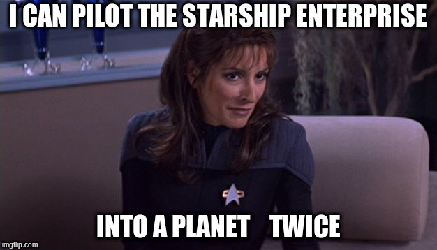 Deanna Troi | I CAN PILOT THE STARSHIP ENTERPRISE INTO A PLANET    TWICE | image tagged in deanna troi,starship enterprise | made w/ Imgflip meme maker