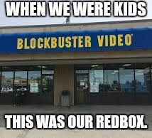 WHEN WE WERE KIDS THIS WAS OUR REDBOX. | image tagged in netflix,back in my day,blockbuster,growing up | made w/ Imgflip meme maker