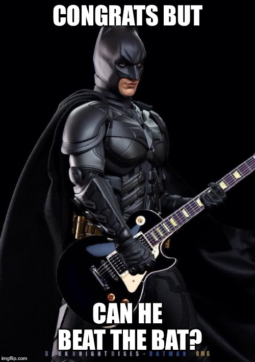 Batman guitarist | CONGRATS BUT CAN HE BEAT THE BAT? | image tagged in batman guitarist | made w/ Imgflip meme maker
