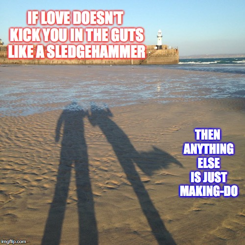love | IF LOVE DOESN'T KICK YOU IN THE GUTS LIKE A SLEDGEHAMMER THEN ANYTHING ELSE IS JUST MAKING-DO | image tagged in love,beach | made w/ Imgflip meme maker