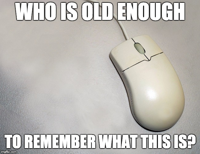 WHO IS OLD ENOUGH TO REMEMBER WHAT THIS IS? | image tagged in mouse,computers,retro,old age,smartphones | made w/ Imgflip meme maker