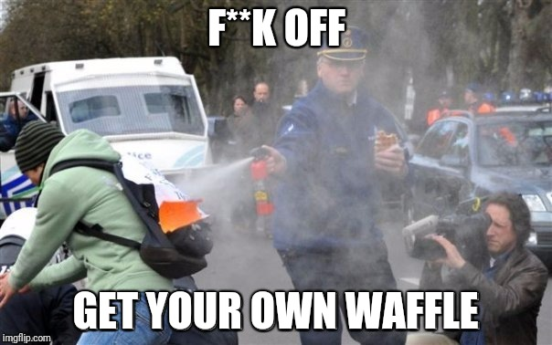 This one's mine | F**K OFF GET YOUR OWN WAFFLE | image tagged in waffle man,no,memes,ilikepie314159265358979 | made w/ Imgflip meme maker