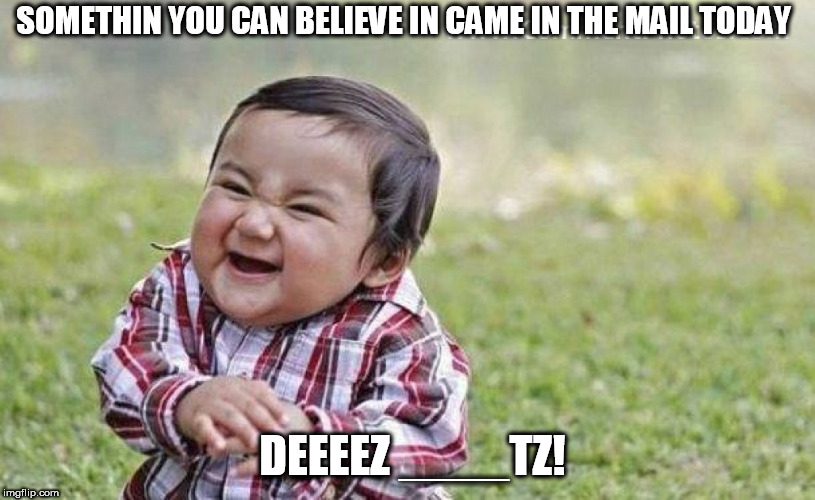 SOMETHIN YOU CAN BELIEVE IN CAME IN THE MAIL TODAY DEEEEZ ____TZ! | made w/ Imgflip meme maker