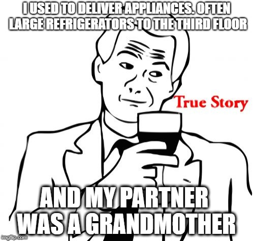 True Story Meme | I USED TO DELIVER APPLIANCES. OFTEN LARGE REFRIGERATORS TO THE THIRD FLOOR AND MY PARTNER WAS A GRANDMOTHER | image tagged in memes,true story | made w/ Imgflip meme maker