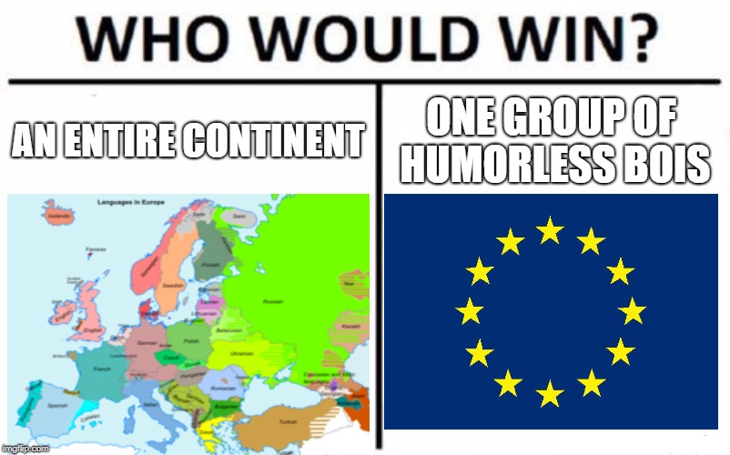 are European Union jokes still funny? | AN ENTIRE CONTINENT ONE GROUP OF HUMORLESS BOIS | image tagged in memes,who would win,european union,europe | made w/ Imgflip meme maker