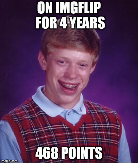 Bad Luck Brian Meme | ON IMGFLIP FOR 4 YEARS 468 POINTS | image tagged in memes,bad luck brian | made w/ Imgflip meme maker