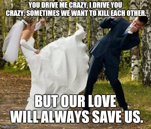 Angry Bride | YOU DRIVE ME CRAZY, I DRIVE YOU CRAZY. SOMETIMES WE WANT TO KILL EACH OTHER. BUT OUR LOVE WILL ALWAYS SAVE US. | image tagged in memes,angry bride | made w/ Imgflip meme maker