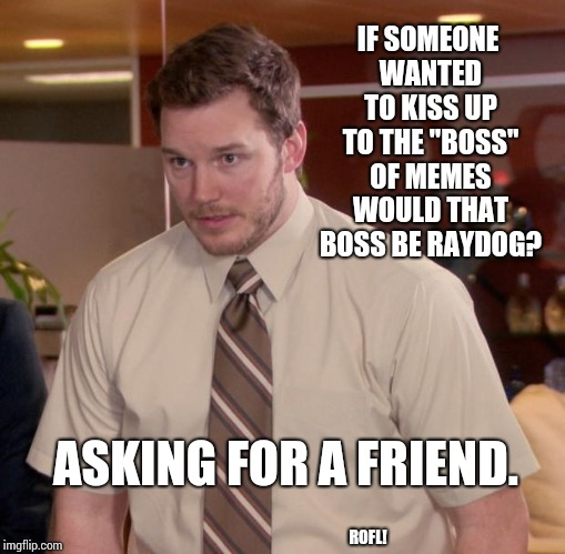 "Who Is This Raydog Anyway? |  IF SOMEONE WANTED TO KISS UP TO THE ""BOSS"" OF MEMES WOULD THAT BOSS BE RAYDOG? ASKING FOR A FRIEND. ROFL! 