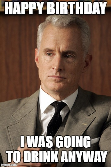 Roger Sterling | HAPPY BIRTHDAY I WAS GOING TO DRINK ANYWAY | image tagged in roger sterling | made w/ Imgflip meme maker