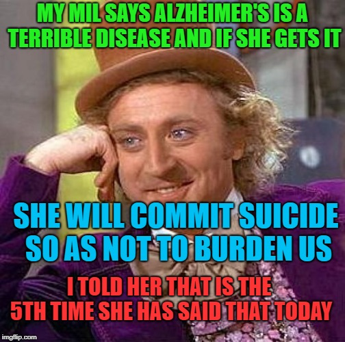 Creepy Condescending Wonka Meme | MY MIL SAYS ALZHEIMER'S IS A TERRIBLE DISEASE AND IF SHE GETS IT SHE WILL COMMIT SUICIDE SO AS NOT TO BURDEN US I TOLD HER THAT IS THE 5TH T | image tagged in memes,creepy condescending wonka | made w/ Imgflip meme maker