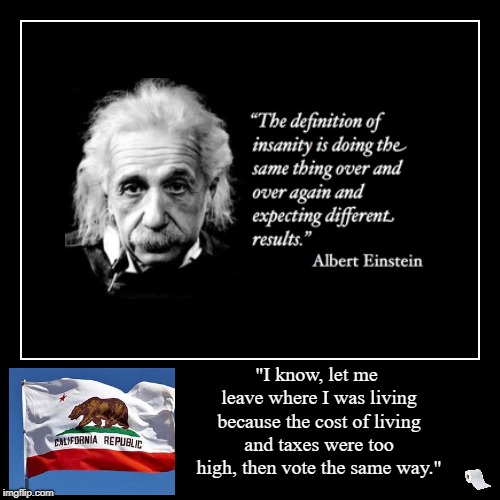 "Albert Einstein's Definition of Insanity. The Cost of Living and Taxes are too High. | ""I know, let me leave where I was living because the cost of living and taxes were too high, then vote the same way."" 