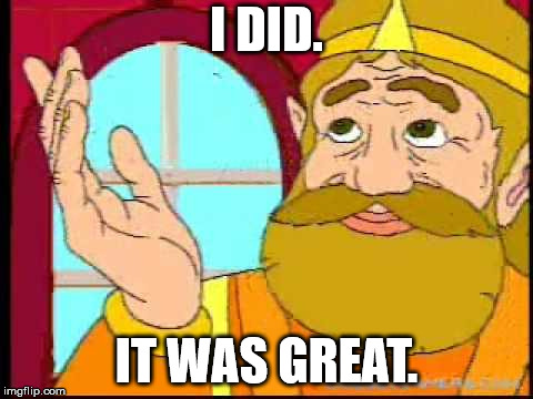 Hyrule King | I DID. IT WAS GREAT. | image tagged in hyrule king | made w/ Imgflip meme maker