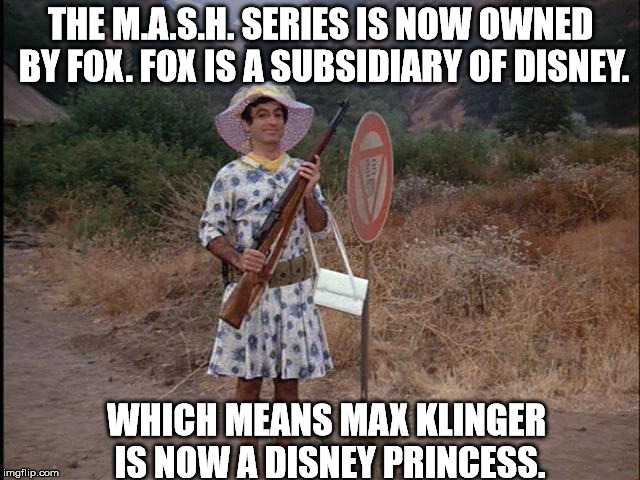 Who'd of thunk. | THE M.A.S.H. SERIES IS NOW OWNED BY FOX. FOX IS A SUBSIDIARY OF DISNEY. WHICH MEANS MAX KLINGER IS NOW A DISNEY PRINCESS. | image tagged in memes,mash | made w/ Imgflip meme maker