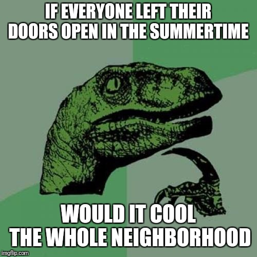 Philosoraptor | IF EVERYONE LEFT THEIR DOORS OPEN IN THE SUMMERTIME WOULD IT COOL THE WHOLE NEIGHBORHOOD | image tagged in memes,philosoraptor,parents,summer,air conditioner,neighbors | made w/ Imgflip meme maker